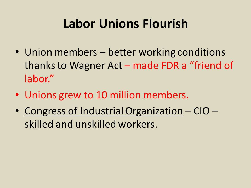 Labor Unions Flourish Union members – better working conditions thanks to Wagner Act – made FDR a friend of labor.