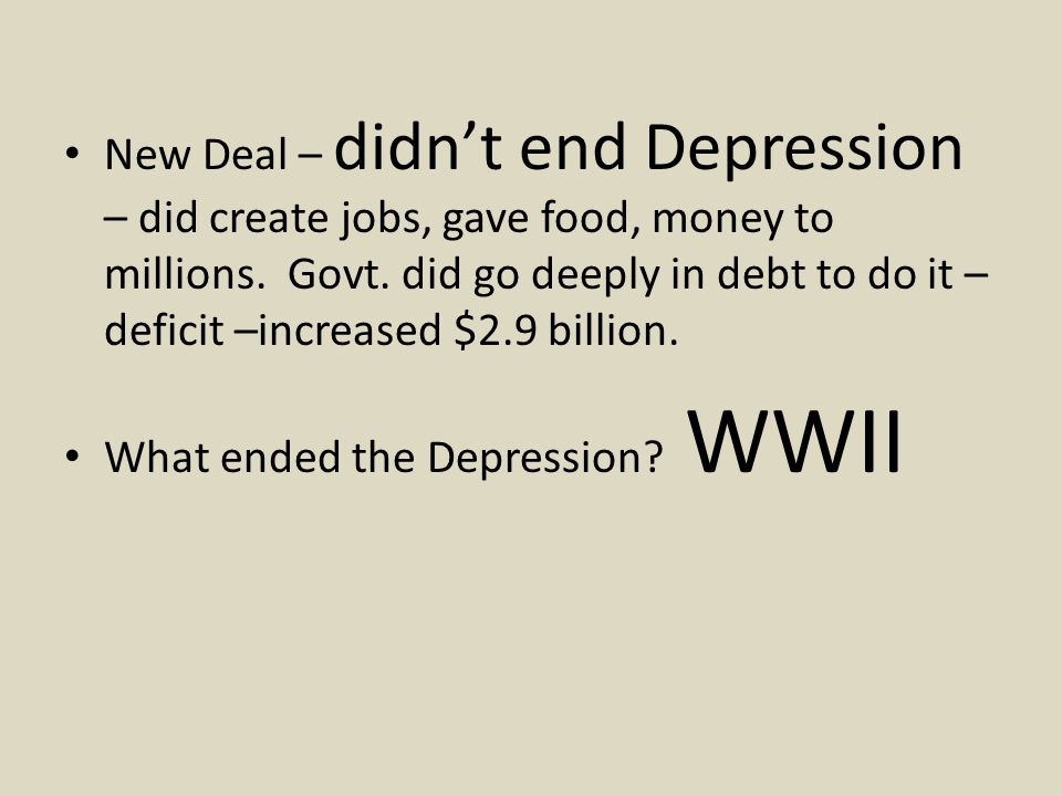 New Deal – didn't end Depression – did create jobs, gave food, money to millions. Govt. did go deeply in debt to do it – deficit –increased $2.9 billion.