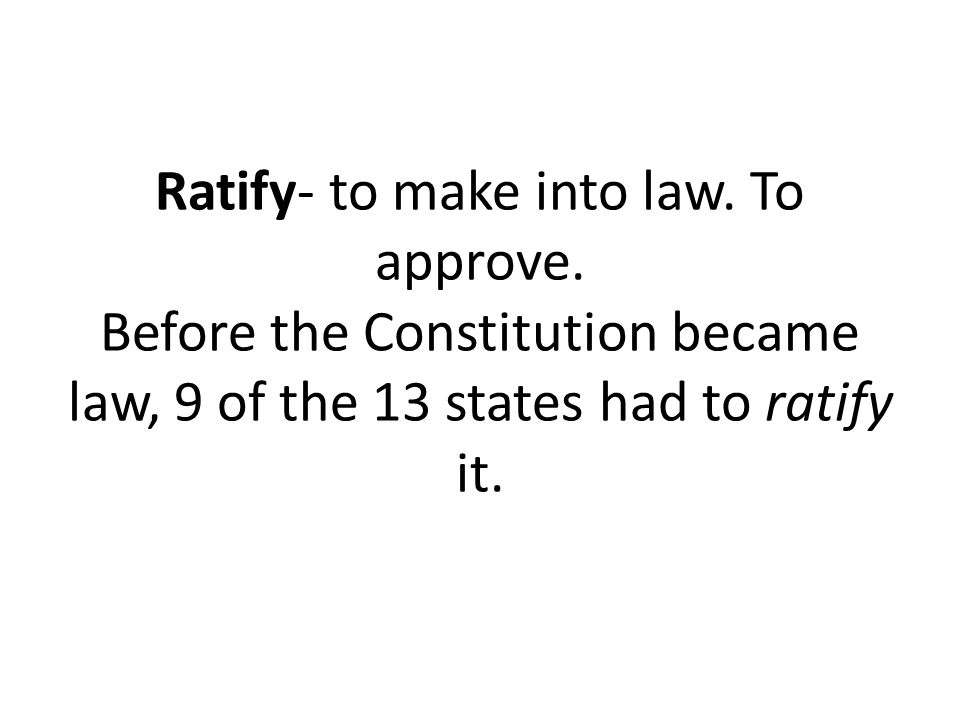 Ratify- to make into law. To approve