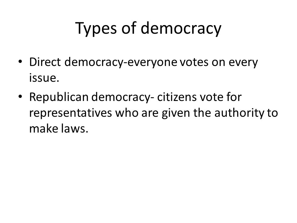 Types of democracy Direct democracy-everyone votes on every issue.