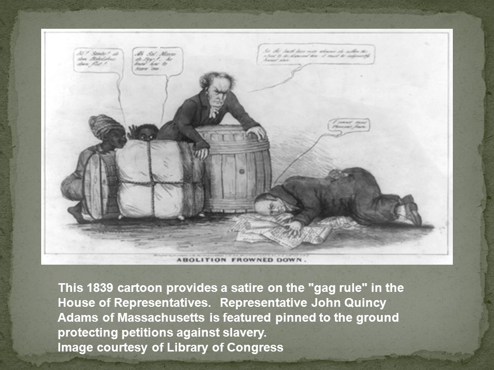 This 1839 cartoon provides a satire on the gag rule in the House of Representatives. Representative John Quincy Adams of Massachusetts is featured pinned to the ground protecting petitions against slavery.