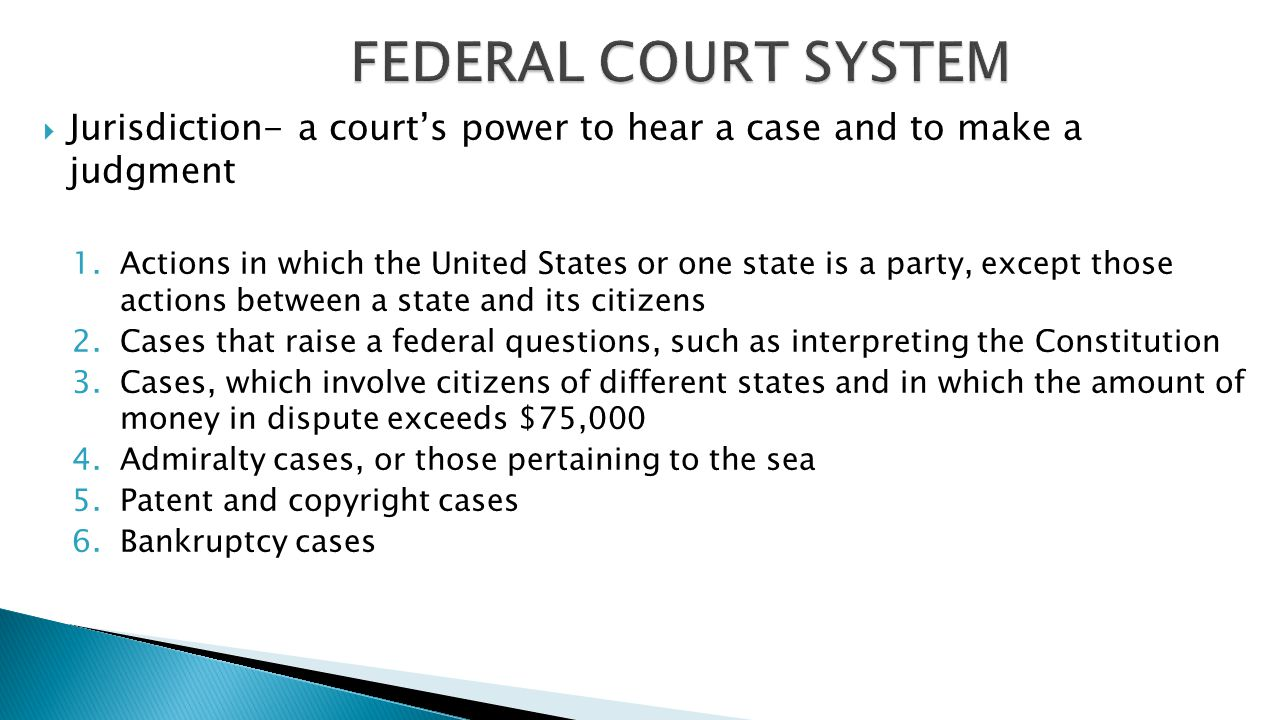 FEDERAL COURT SYSTEM Jurisdiction- a court's power to hear a case and to make a judgment.