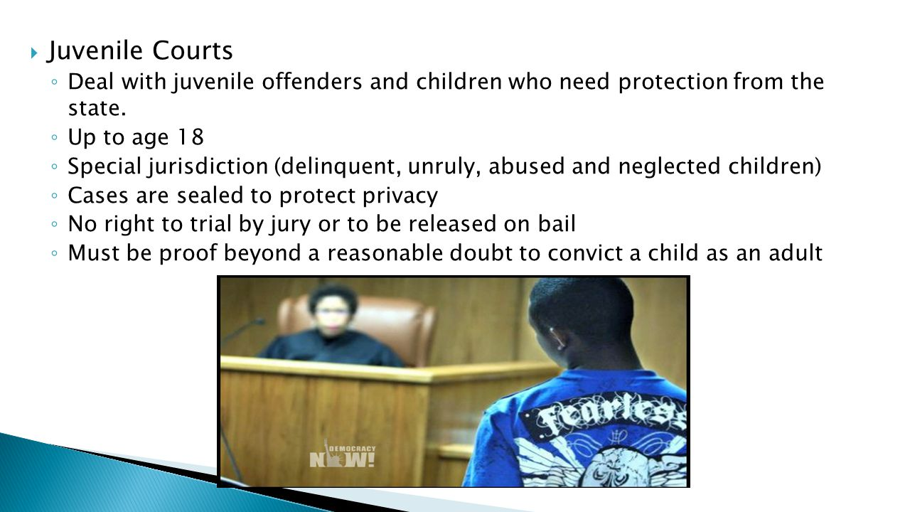 Juvenile Courts Deal with juvenile offenders and children who need protection from the state. Up to age 18.
