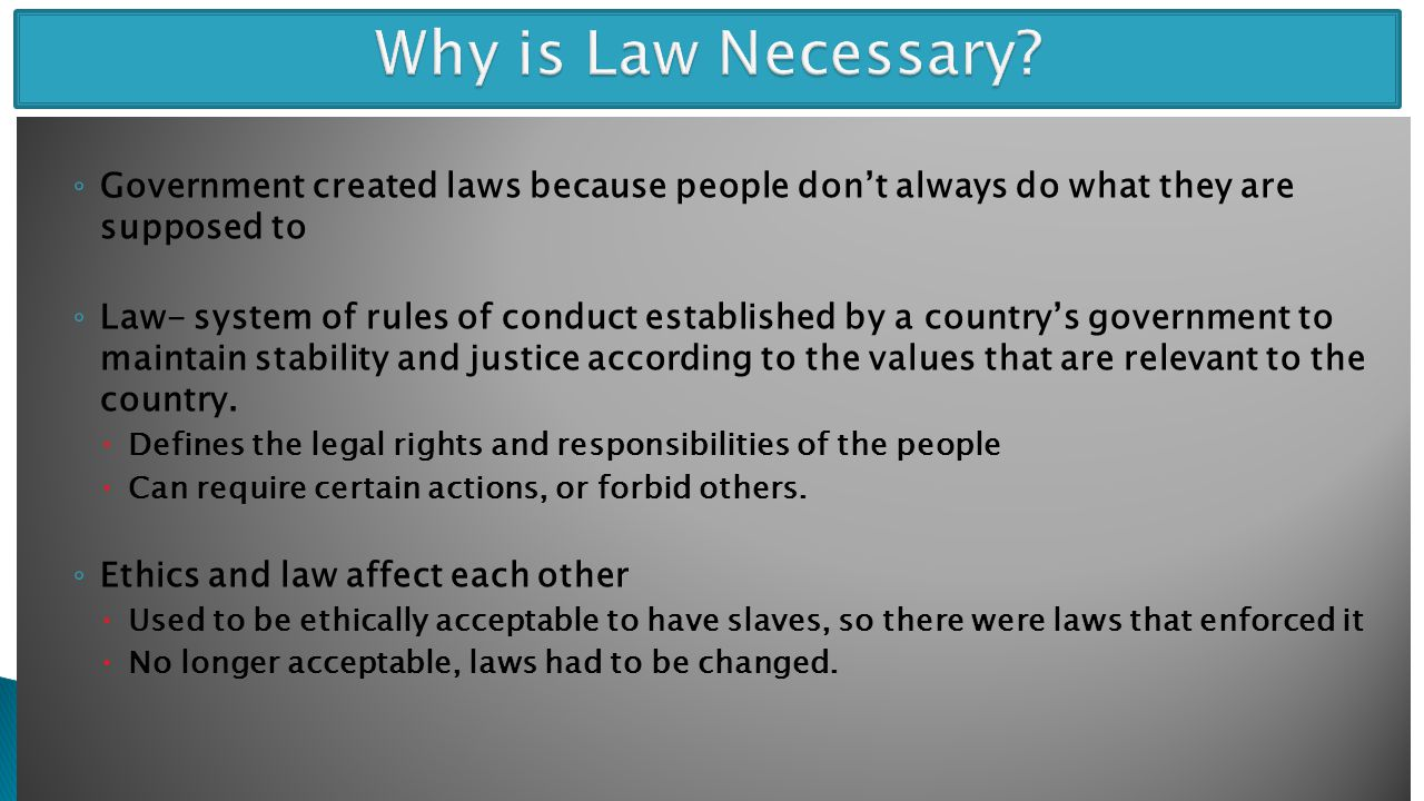 Why is Law Necessary Government created laws because people don't always do what they are supposed to.