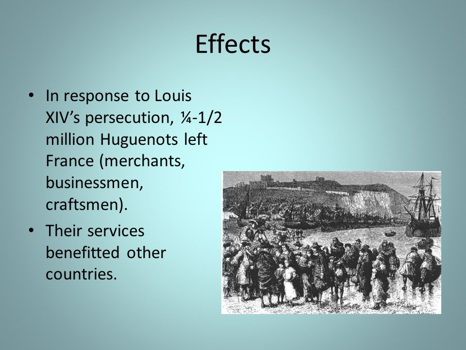 Effects In response to Louis XIV's persecution, ¼-1/2 million Huguenots left France (merchants, businessmen, craftsmen).