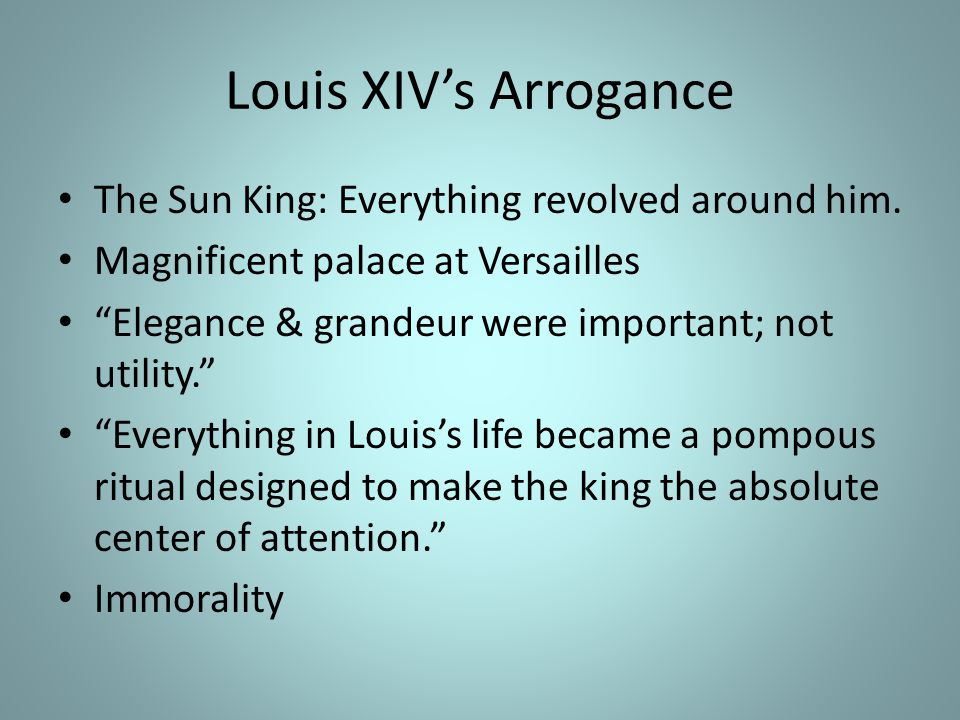 Louis XIV's Arrogance The Sun King: Everything revolved around him.