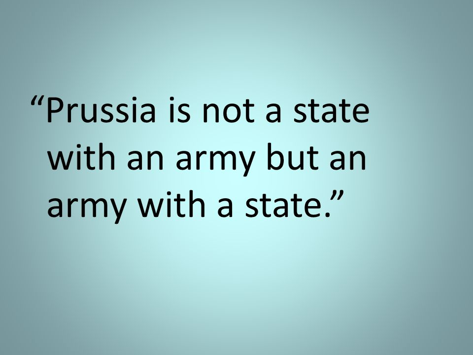 Prussia is not a state with an army but an army with a state.