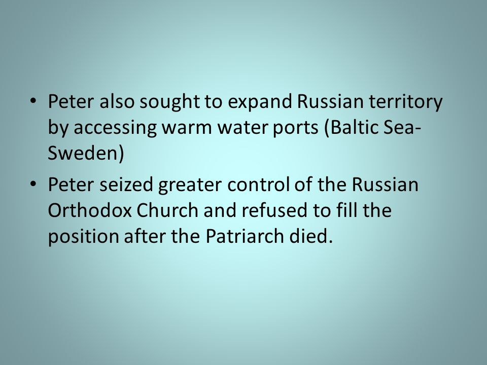 Peter also sought to expand Russian territory by accessing warm water ports (Baltic Sea-Sweden)