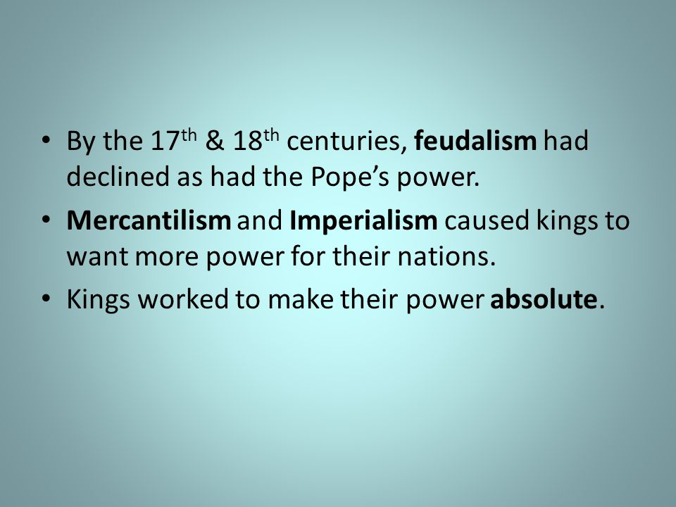 By the 17th & 18th centuries, feudalism had declined as had the Pope's power.