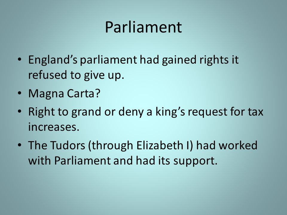 Parliament England's parliament had gained rights it refused to give up. Magna Carta Right to grand or deny a king's request for tax increases.
