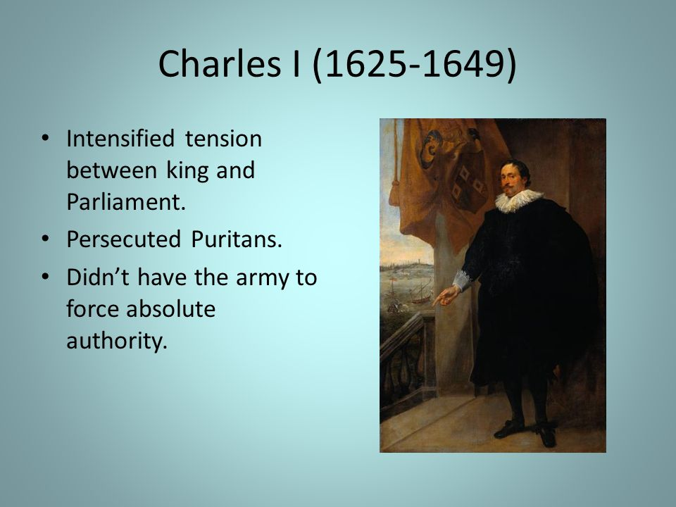 Charles I (1625-1649) Intensified tension between king and Parliament.