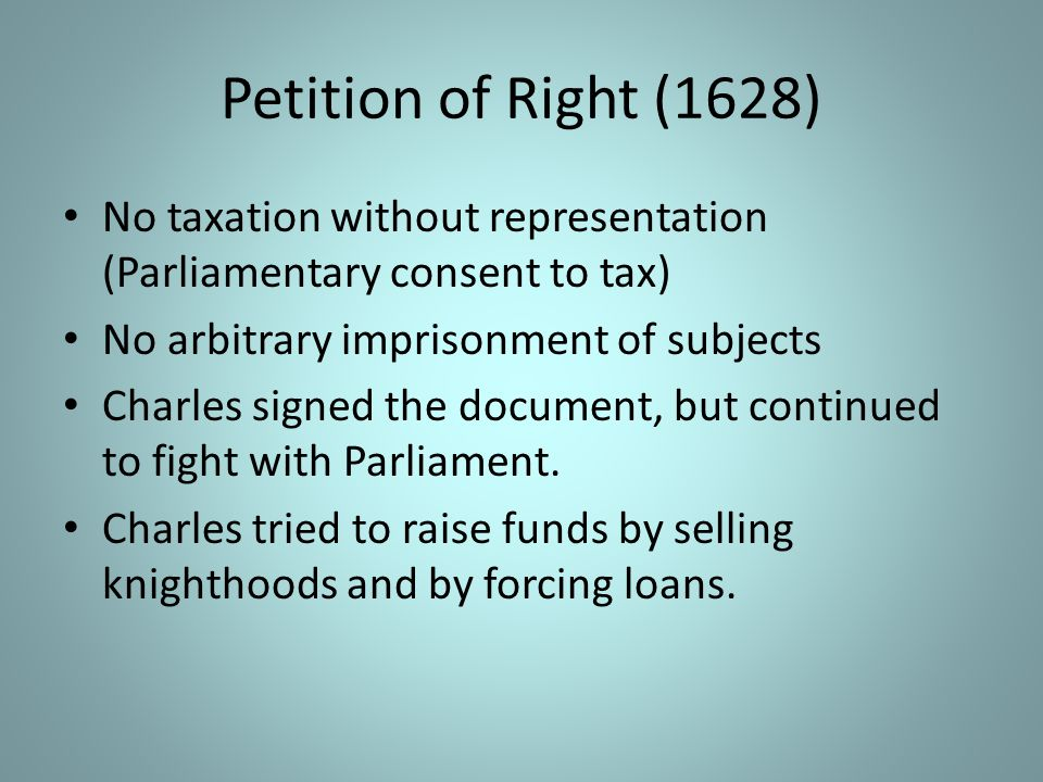 Petition of Right (1628) No taxation without representation (Parliamentary consent to tax) No arbitrary imprisonment of subjects.