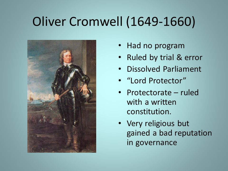 Oliver Cromwell (1649-1660) Had no program Ruled by trial & error
