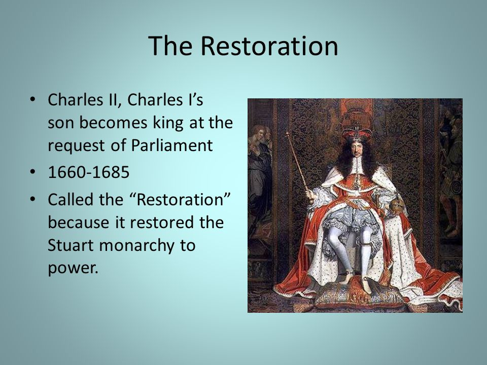 The Restoration Charles II, Charles I's son becomes king at the request of Parliament. 1660-1685.