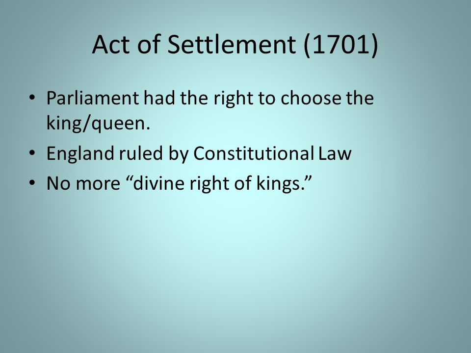 Act of Settlement (1701) Parliament had the right to choose the king/queen. England ruled by Constitutional Law.