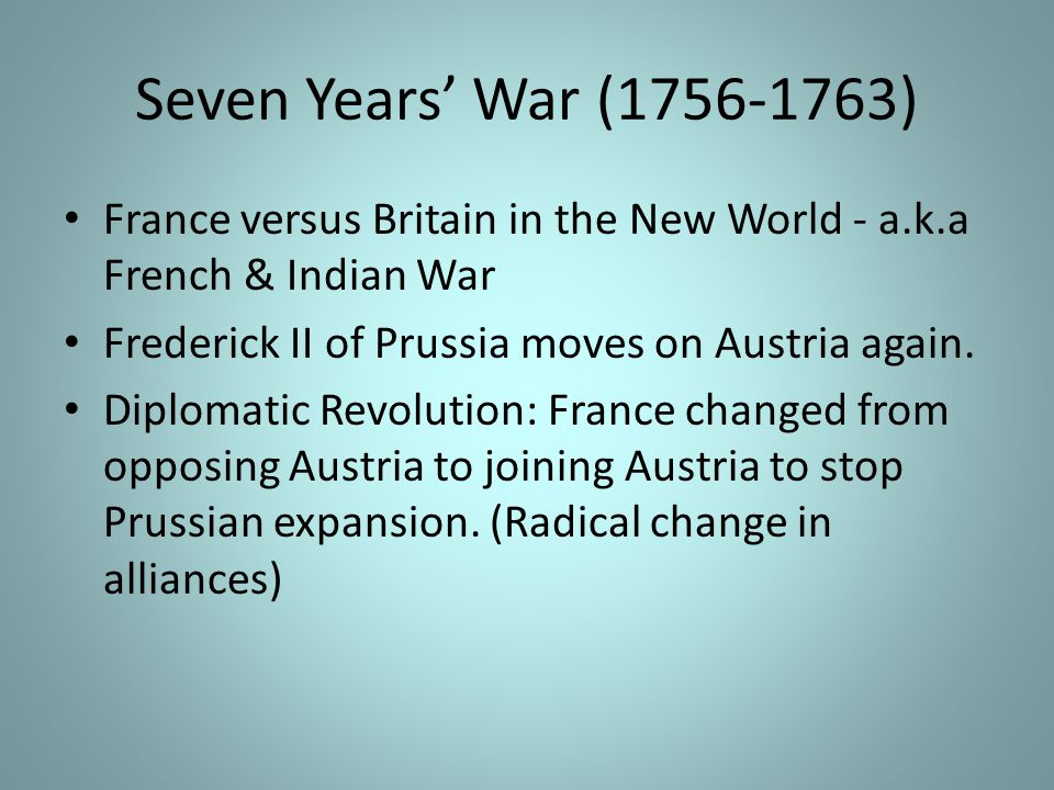 Seven Years' War (1756-1763) France versus Britain in the New World - a.k.a French & Indian War. Frederick II of Prussia moves on Austria again.