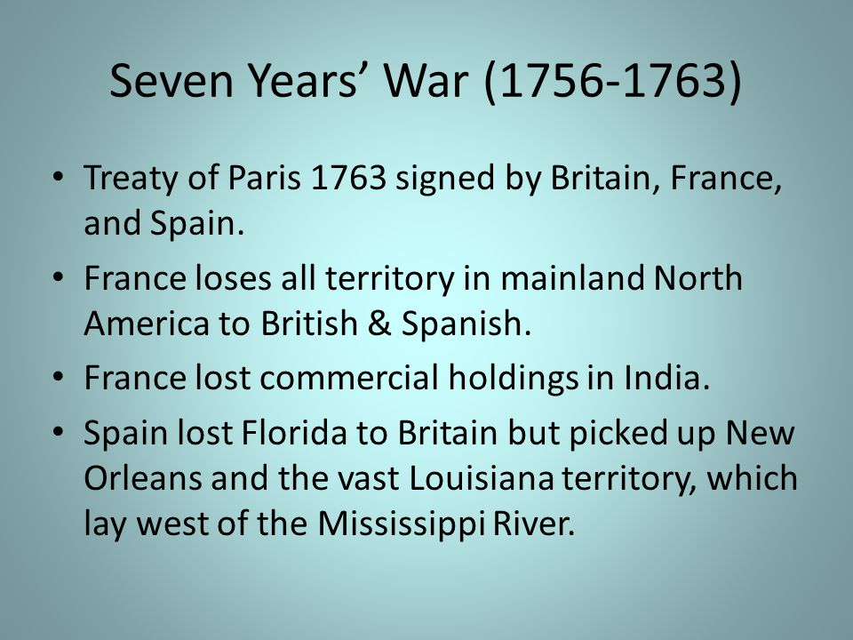 Seven Years' War (1756-1763) Treaty of Paris 1763 signed by Britain, France, and Spain.