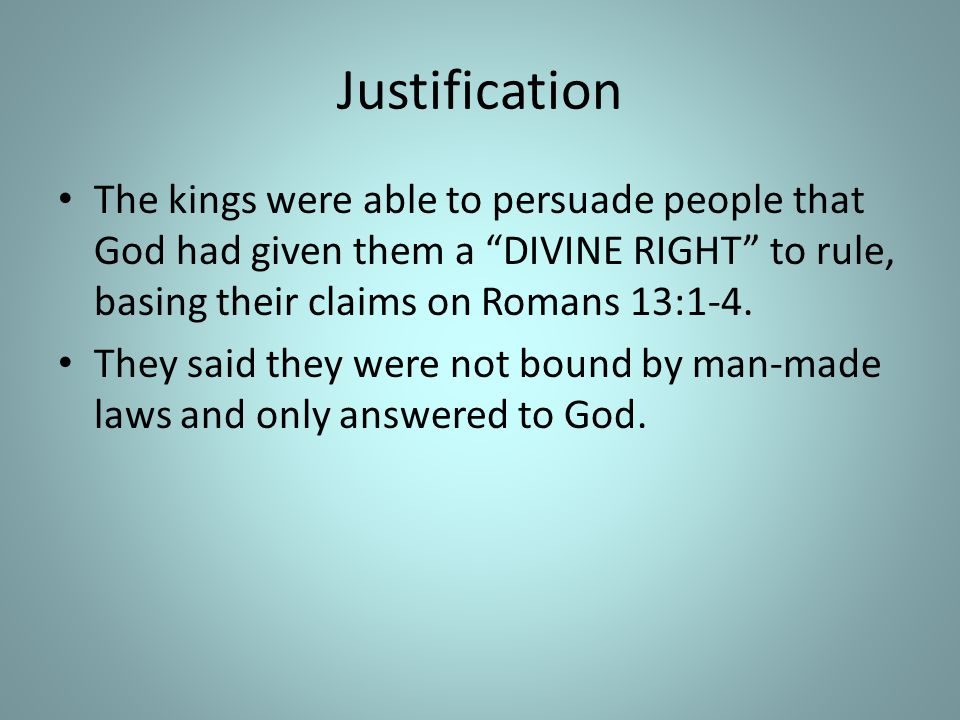 Justification The kings were able to persuade people that God had given them a DIVINE RIGHT to rule, basing their claims on Romans 13:1-4.