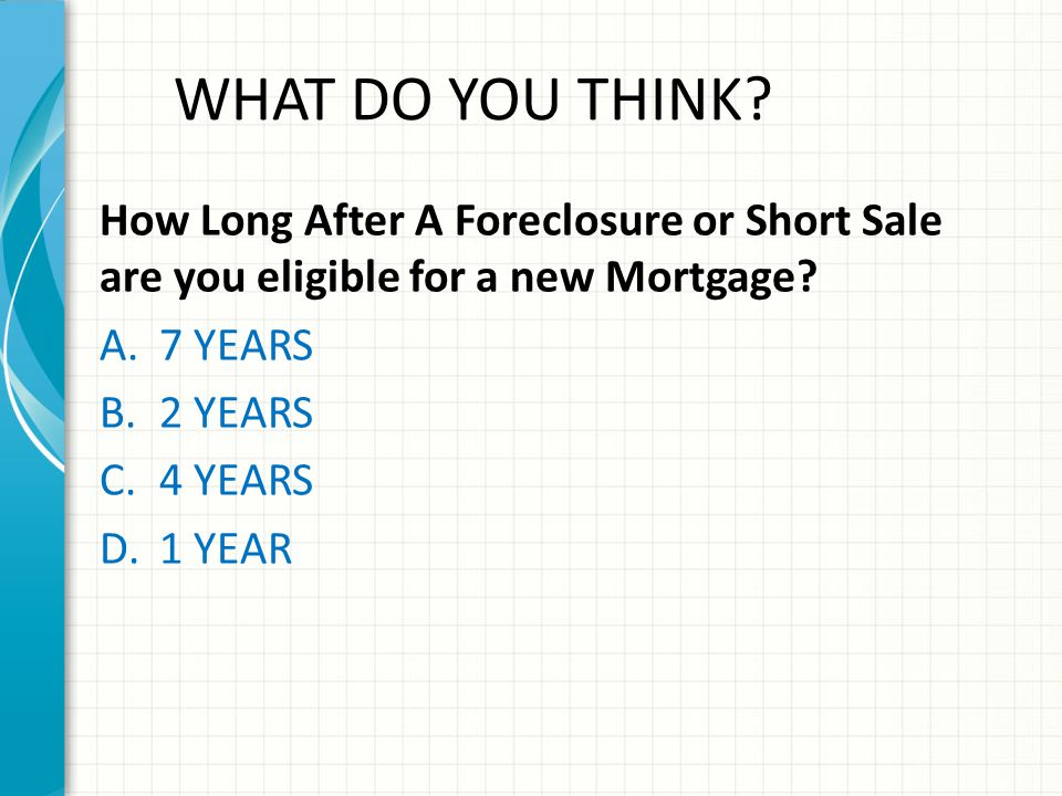 WHAT DO YOU THINK How Long After A Foreclosure or Short Sale are you eligible for a new Mortgage 7 YEARS.