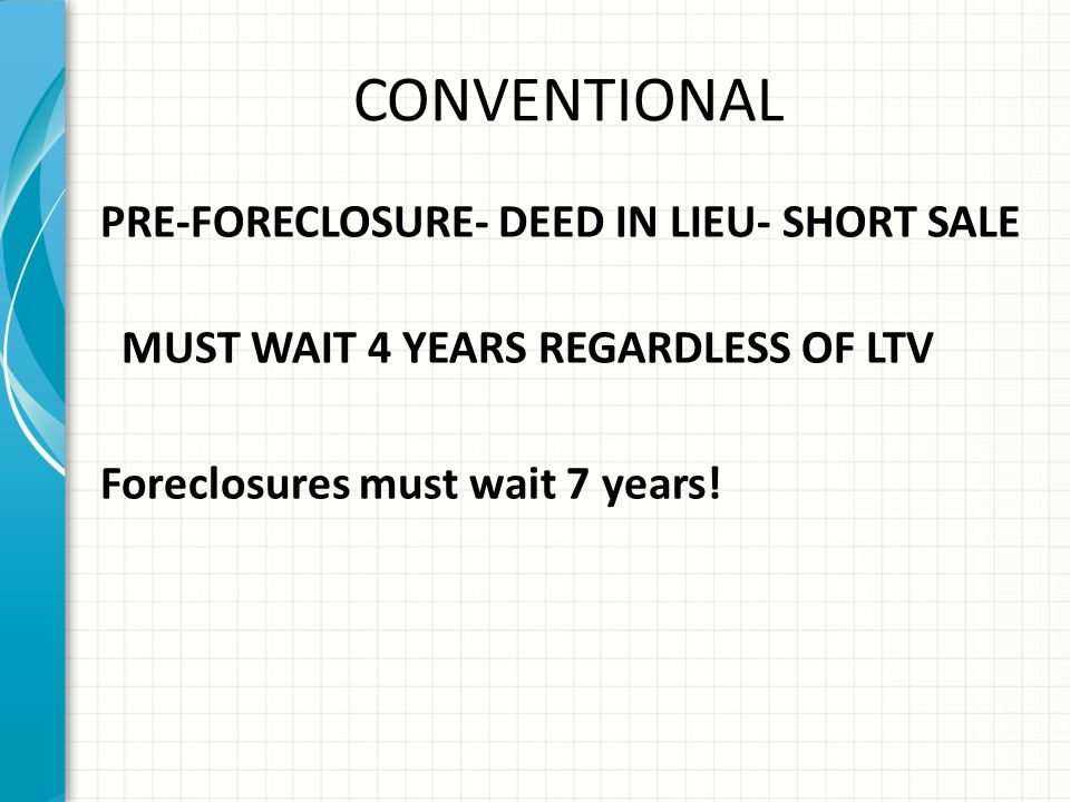 CONVENTIONAL PRE-FORECLOSURE- DEED IN LIEU- SHORT SALE MUST WAIT 4 YEARS REGARDLESS OF LTV Foreclosures must wait 7 years.