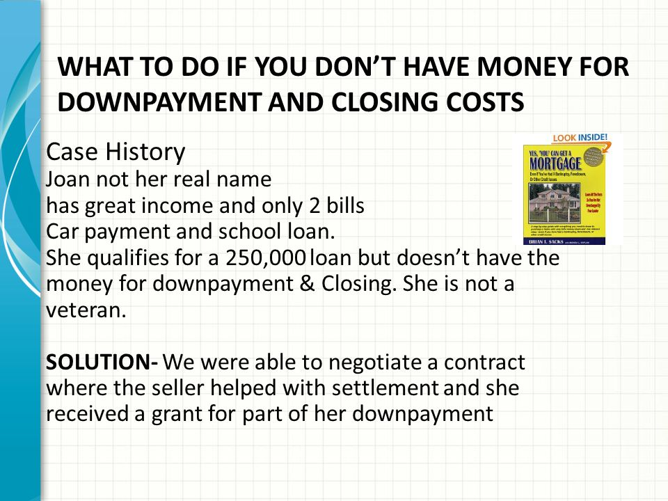 WHAT TO DO IF YOU DON'T HAVE MONEY FOR DOWNPAYMENT AND CLOSING COSTS