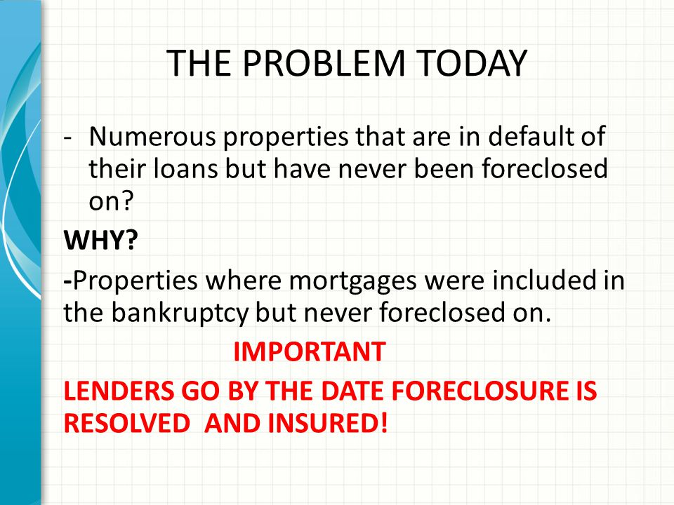 THE PROBLEM TODAY Numerous properties that are in default of their loans but have never been foreclosed on