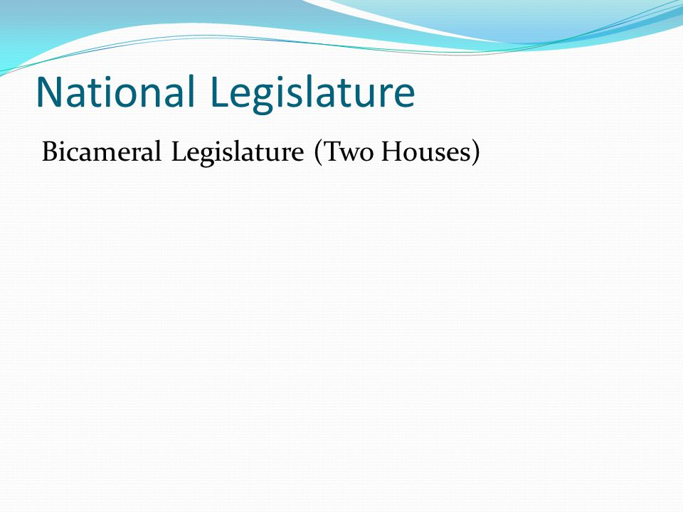 National Legislature Bicameral Legislature (Two Houses)