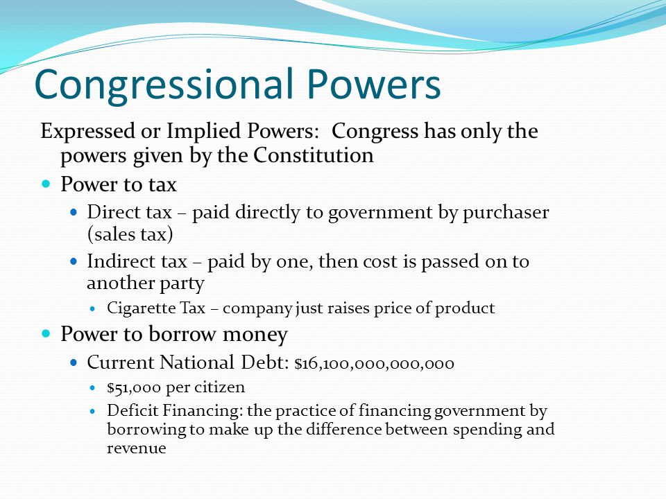 Congressional Powers Expressed or Implied Powers: Congress has only the powers given by the Constitution.