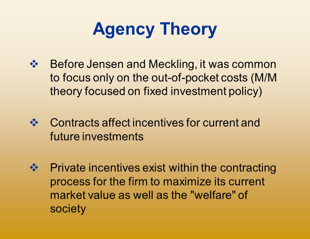 Agency Theory Before Jensen and Meckling, it was common to focus only on the out-of-pocket costs (M/M theory focused on fixed investment policy)