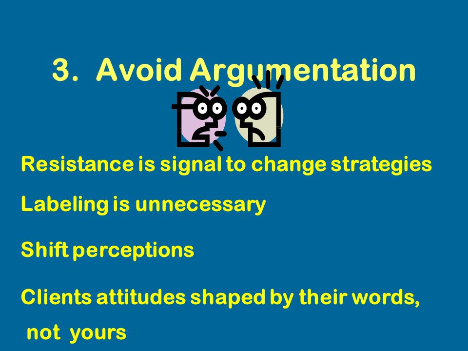 3. Avoid Argumentation Resistance is signal to change strategies