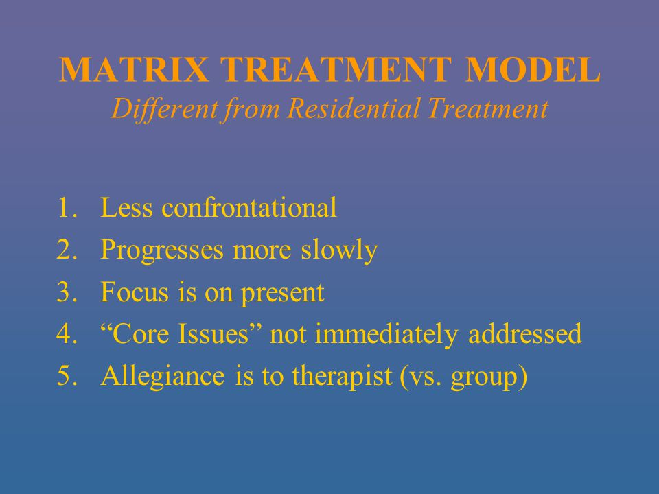 MATRIX TREATMENT MODEL Different from Residential Treatment