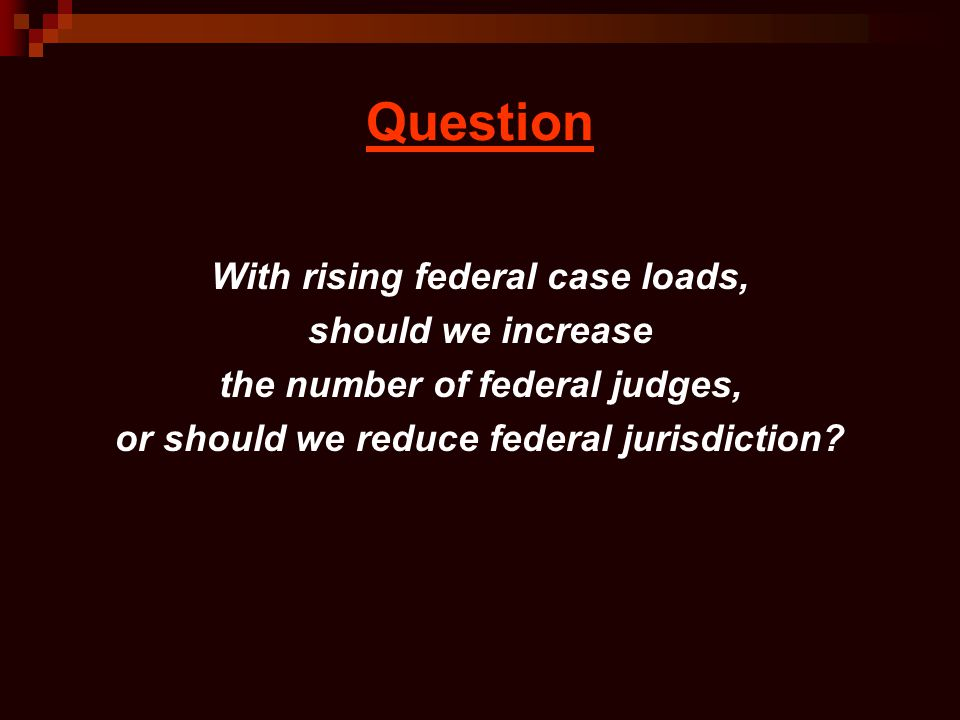 Question With rising federal case loads, should we increase