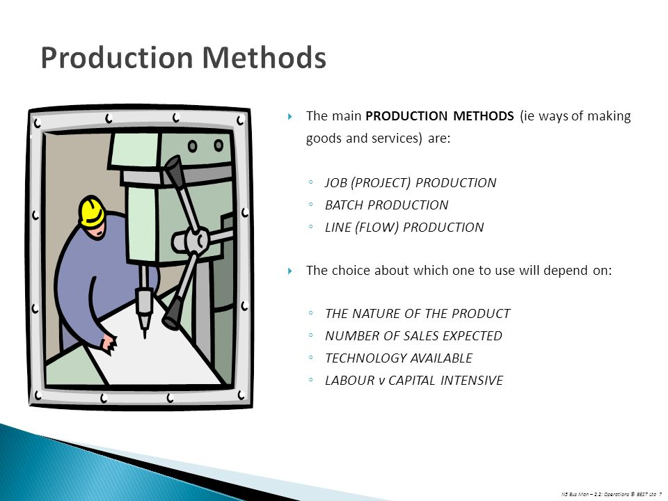 Production Methods The main PRODUCTION METHODS (ie ways of making goods and services) are: JOB (PROJECT) PRODUCTION.