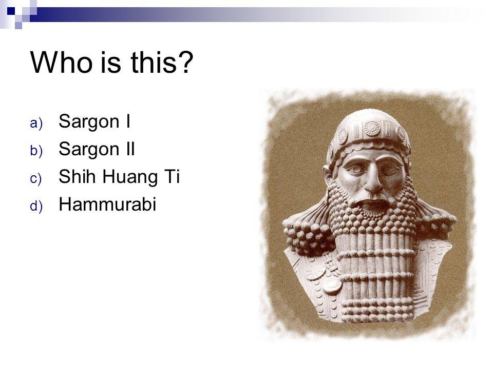 Who is this Sargon I Sargon II Shih Huang Ti Hammurabi