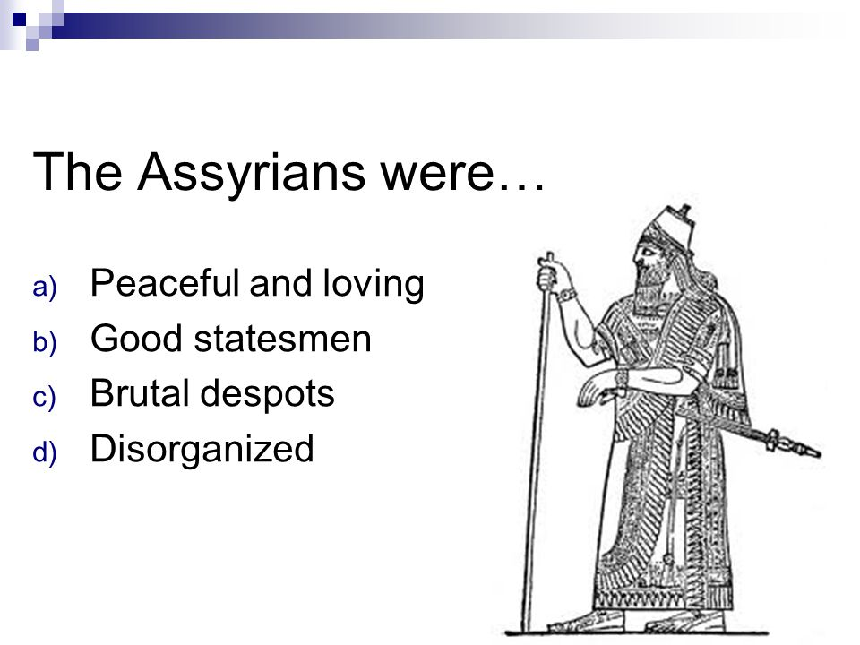 The Assyrians were… Peaceful and loving Good statesmen Brutal despots