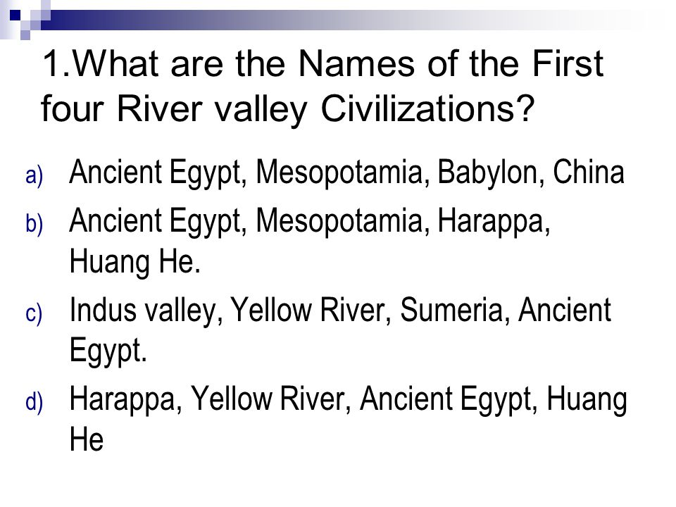 1.What are the Names of the First four River valley Civilizations