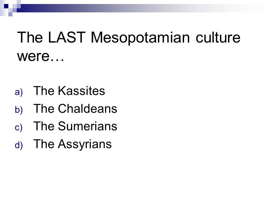 The LAST Mesopotamian culture were…