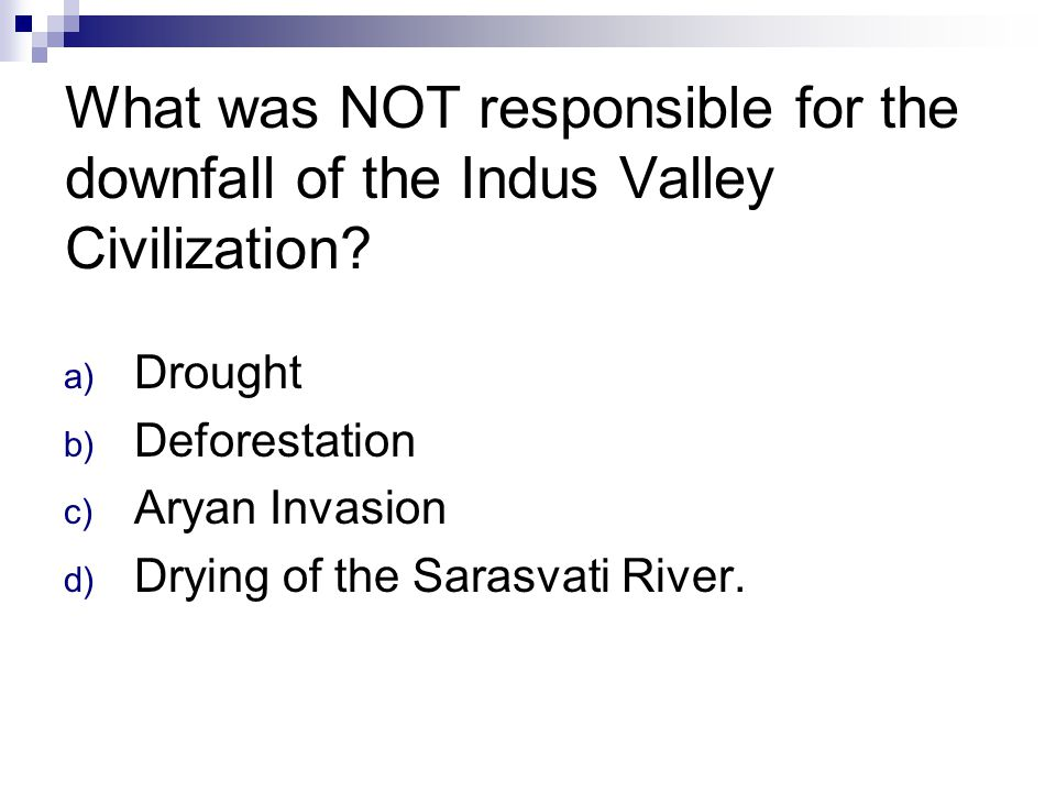 What was NOT responsible for the downfall of the Indus Valley Civilization