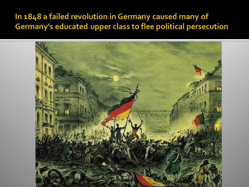 In 1848 a failed revolution in Germany caused many of Germany's educated upper class to flee political persecution