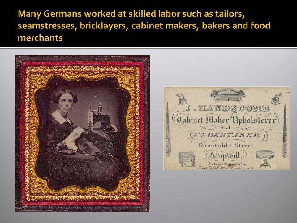 Many Germans worked at skilled labor such as tailors, seamstresses, bricklayers, cabinet makers, bakers and food merchants