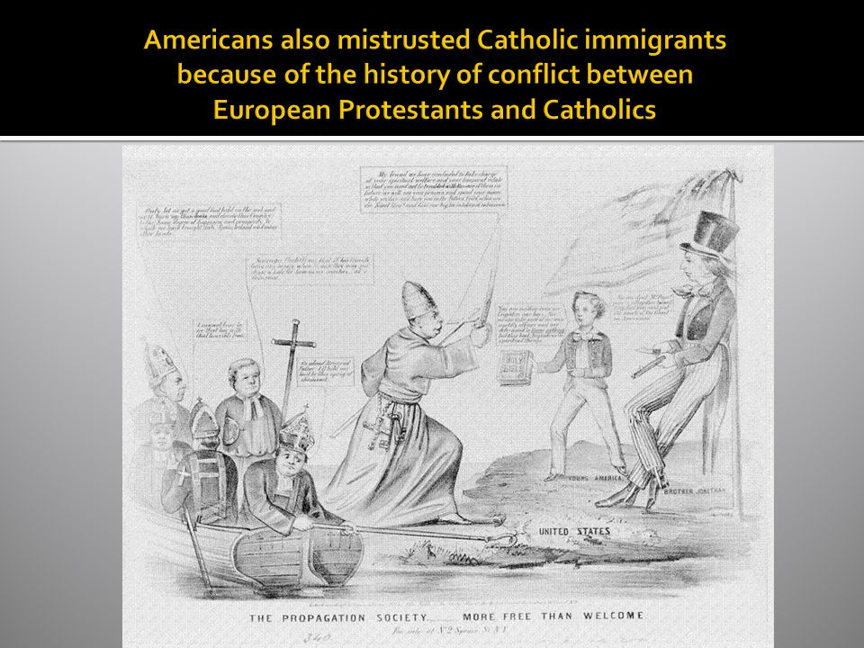 Americans also mistrusted Catholic immigrants because of the history of conflict between European Protestants and Catholics