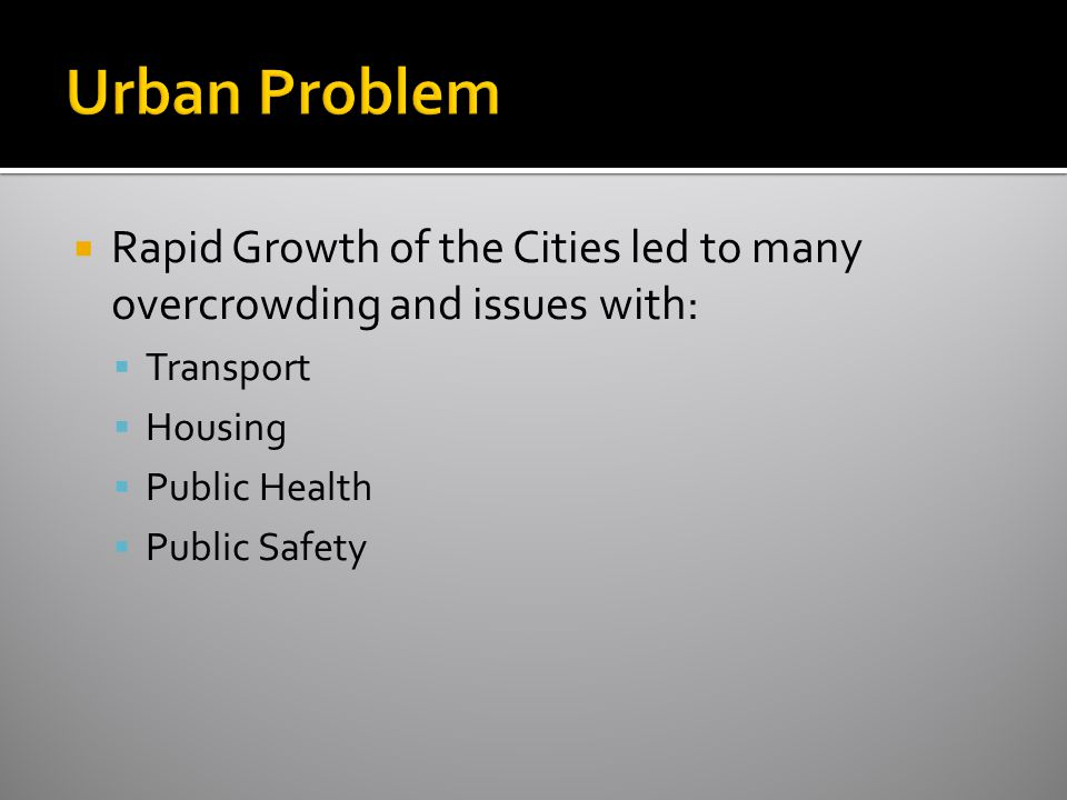 Urban Problem Rapid Growth of the Cities led to many overcrowding and issues with: Transport. Housing.