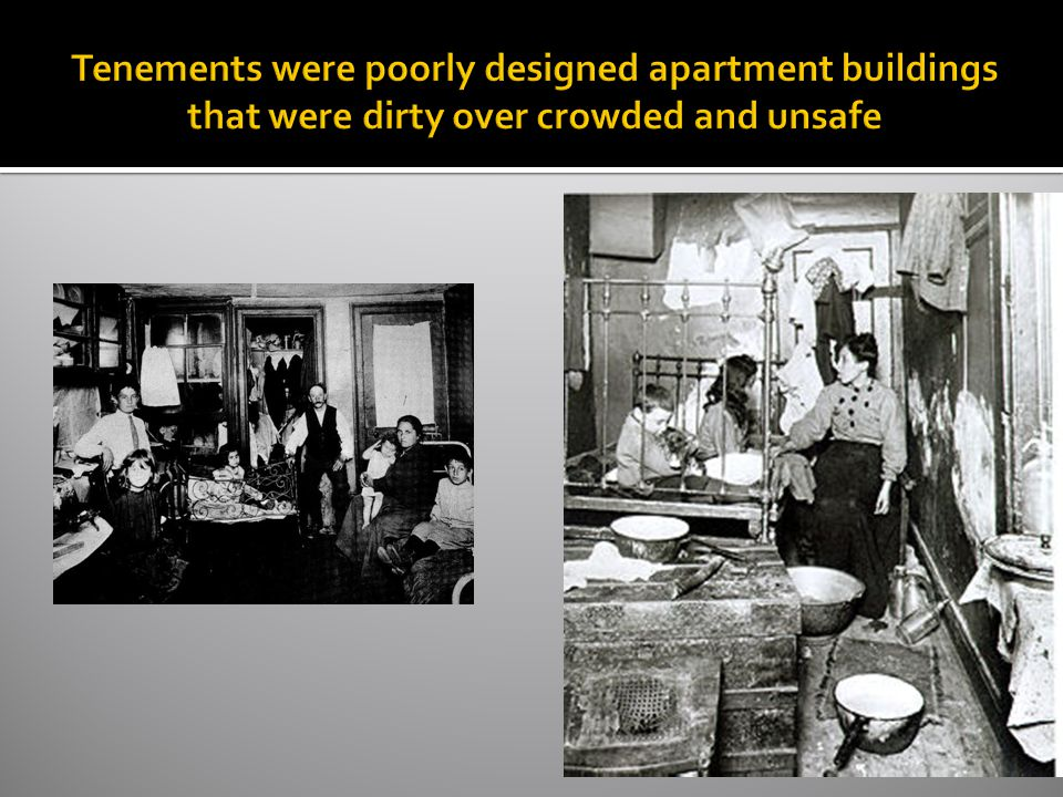 Tenements were poorly designed apartment buildings that were dirty over crowded and unsafe