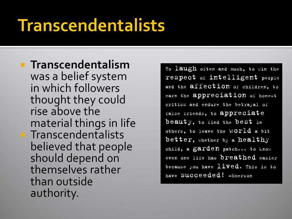 Transcendentalists Transcendentalism was a belief system in which followers thought they could rise above the material things in life.