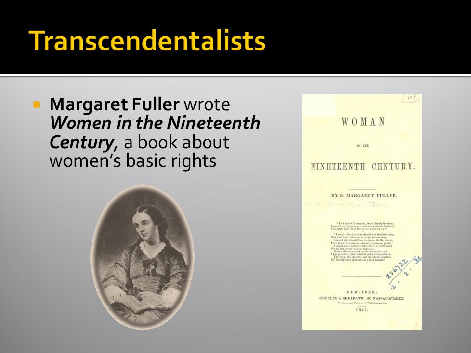 Transcendentalists Margaret Fuller wrote Women in the Nineteenth Century, a book about women's basic rights.