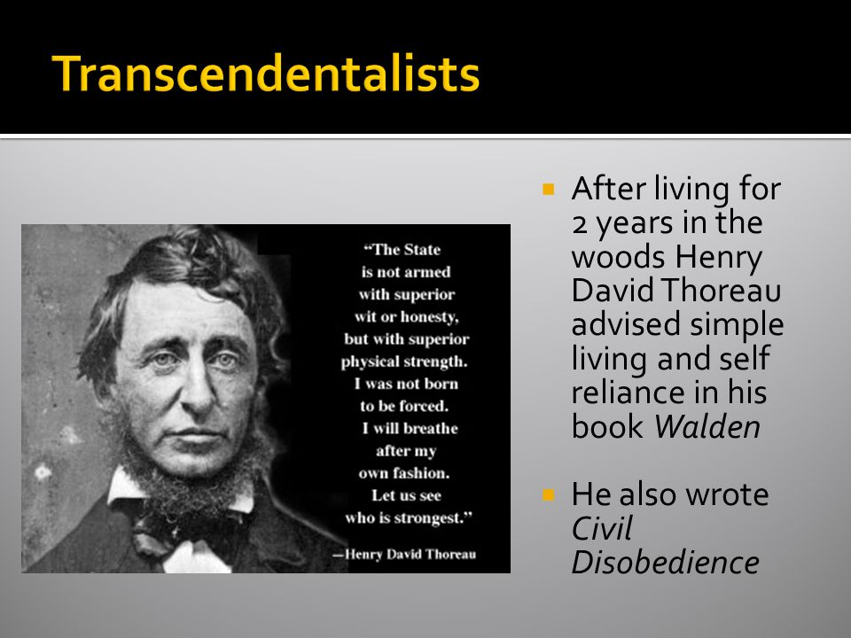 Transcendentalists After living for 2 years in the woods Henry David Thoreau advised simple living and self reliance in his book Walden.