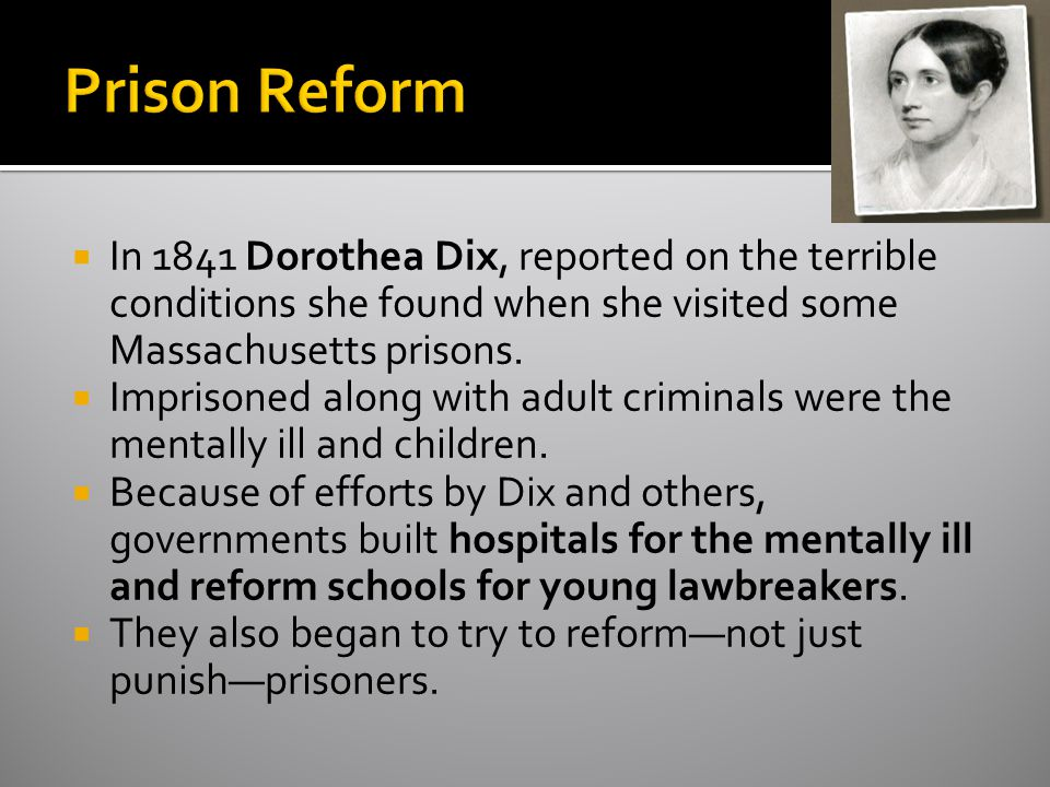 Prison Reform In 1841 Dorothea Dix, reported on the terrible conditions she found when she visited some Massachusetts prisons.