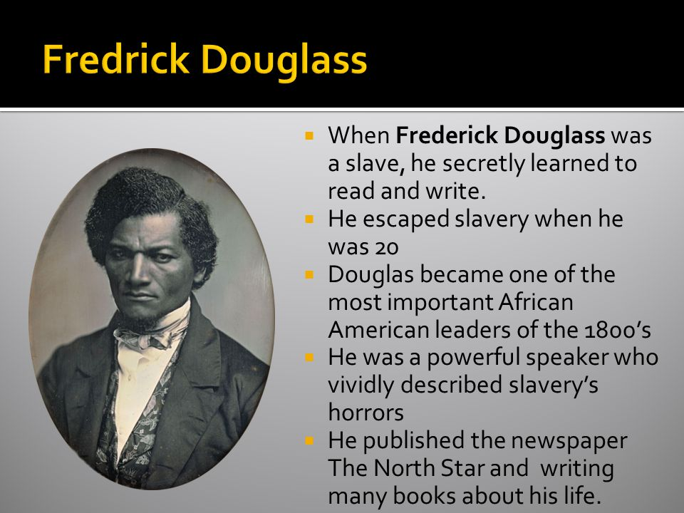 Fredrick Douglass When Frederick Douglass was a slave, he secretly learned to read and write. He escaped slavery when he was 20.