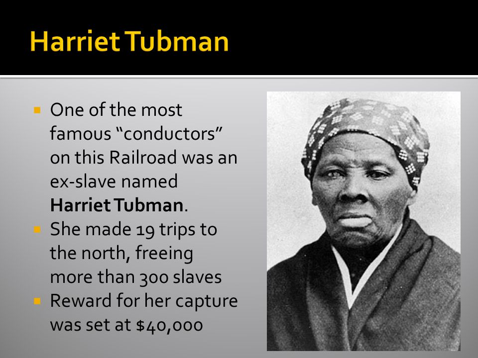 Harriet Tubman One of the most famous conductors on this Railroad was an ex-slave named Harriet Tubman.