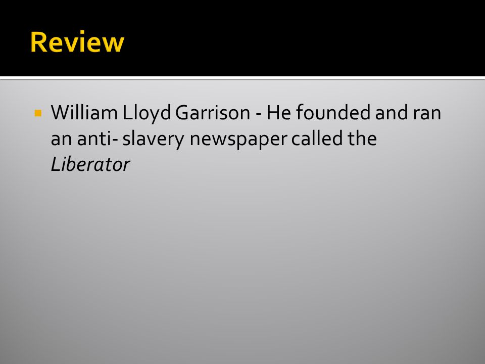 Review William Ll0yd Garrison - He founded and ran an anti- slavery newspaper called the Liberator